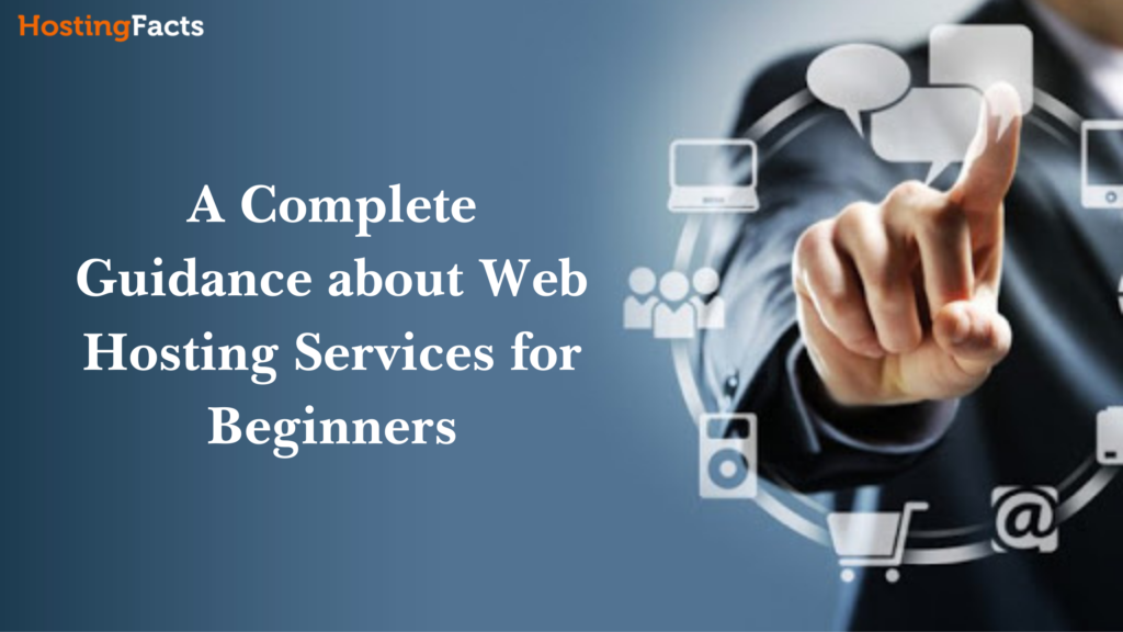 A Complete Guidance about Web Hosting Services for Beginners -HostingFacts.Net